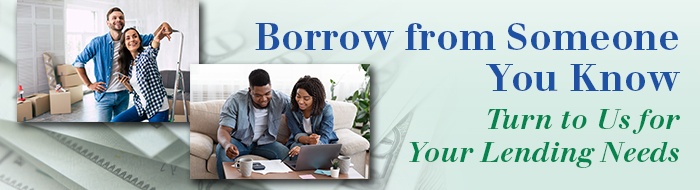 Borrow from someone you know; turn to us for your lending needs.